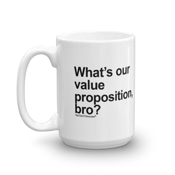 Funny Office Mug: What's our value proposition, bro?