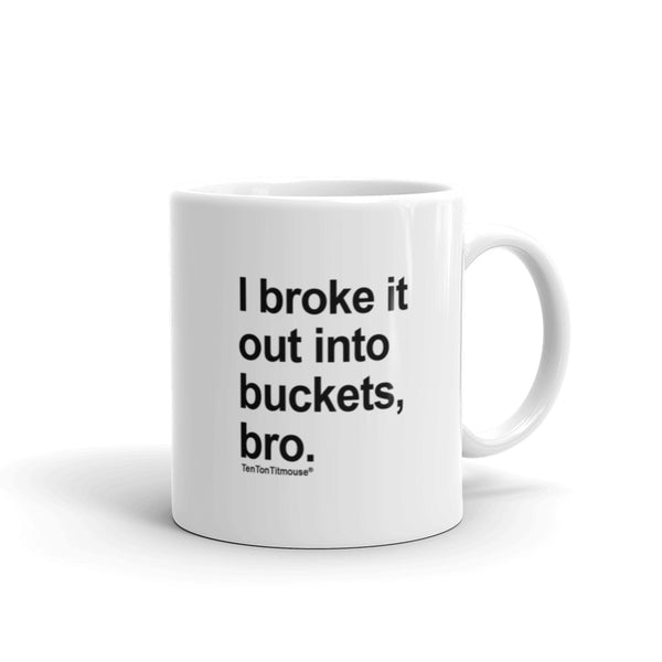 Funny office mug: I broke it out into buckets, bro