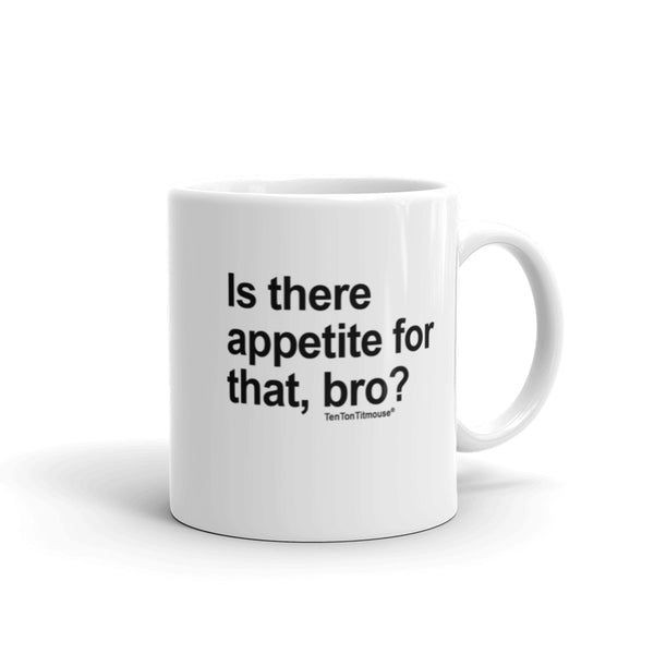 Funny office mug: Is there appetite for that Bro?