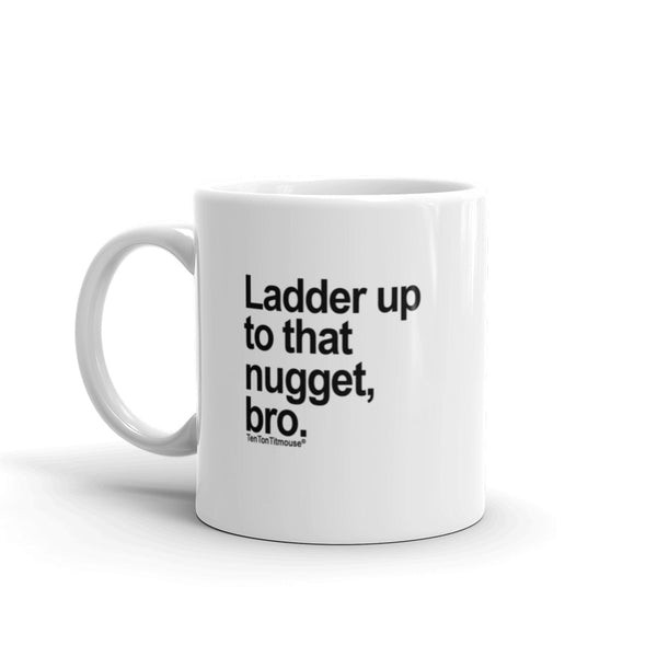 Funny office mug: Ladder up to that nugget, bro