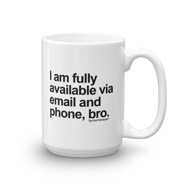 Funny office mug: I am fully available via email and phone, bro