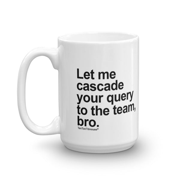 funny office mug: Let me cascade your query to the team, bro
