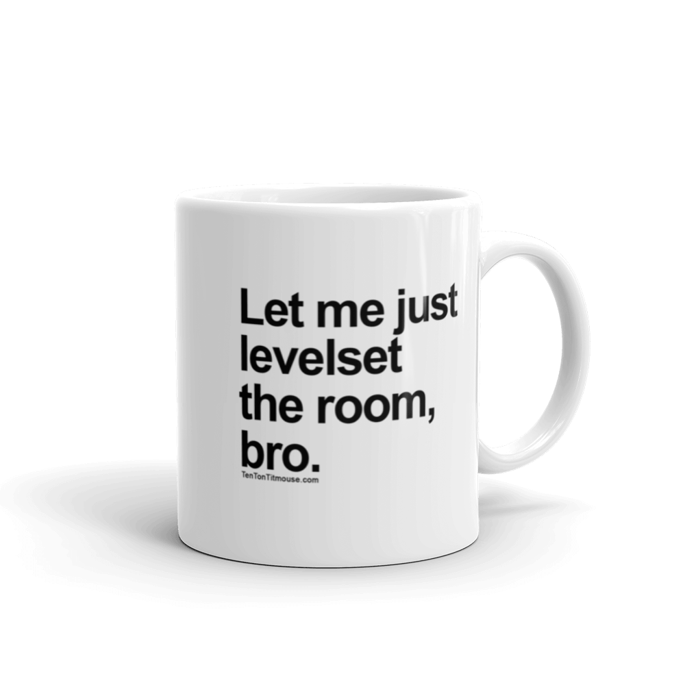 Funny Mug: Let me just levelset the room, bro