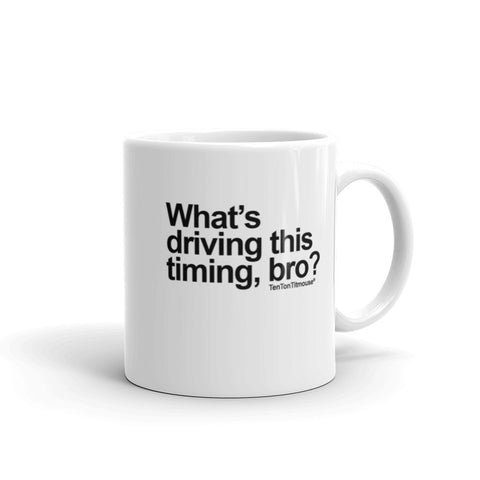 Funny office mug: What's driving this timing, bro?