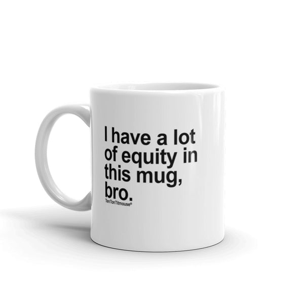 Funny office mug: I have a lot of equity in this mug, bro