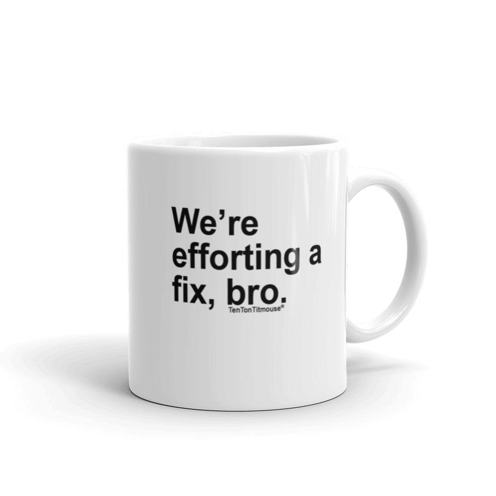Funny office mug: We're efforting a fix, bro