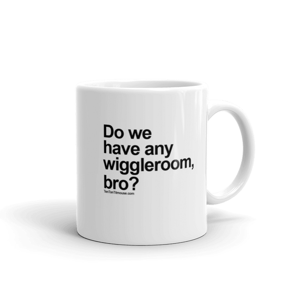 Funny Mug: Do we have any wiggleroom, bro?
