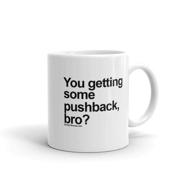 Funny Mug: You getting some pushback, bro?
