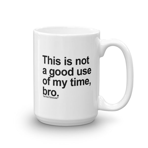 Funny office mug: This is not a good use of my time bro