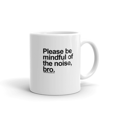 Funny Mug: Please be mindful of the noise, bro