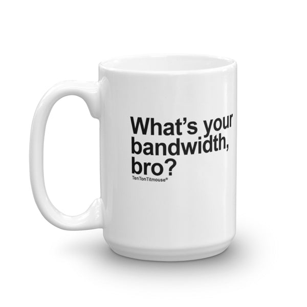 Funny Office Mug: What's your bandwidth, bro?