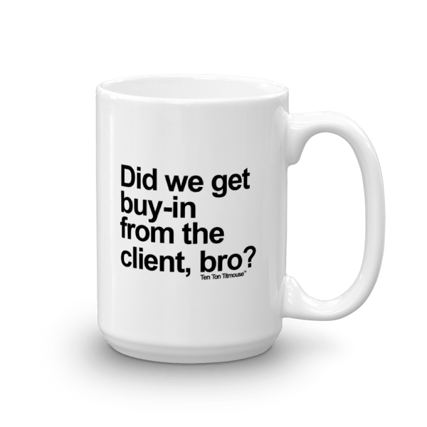 funny mug: did we get buy in from the client, bro?