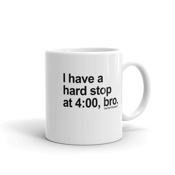 Funny Office Mug: I Have a Hard Stop at 4:00, Bro