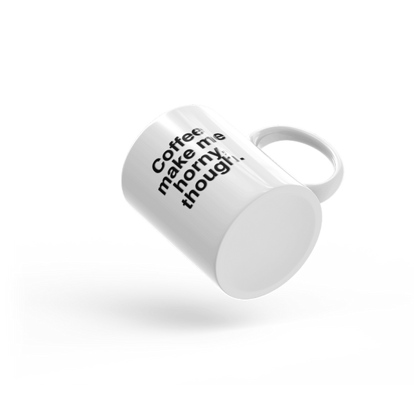 Funny mug: Coffee make me horny though