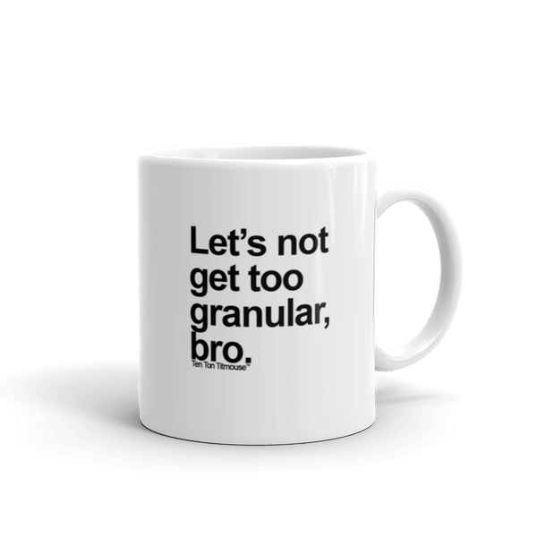 Funny Mug: Let's not get too granular, bro