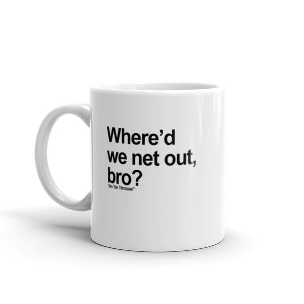 Funny Mug: Where'd we net out, bro?