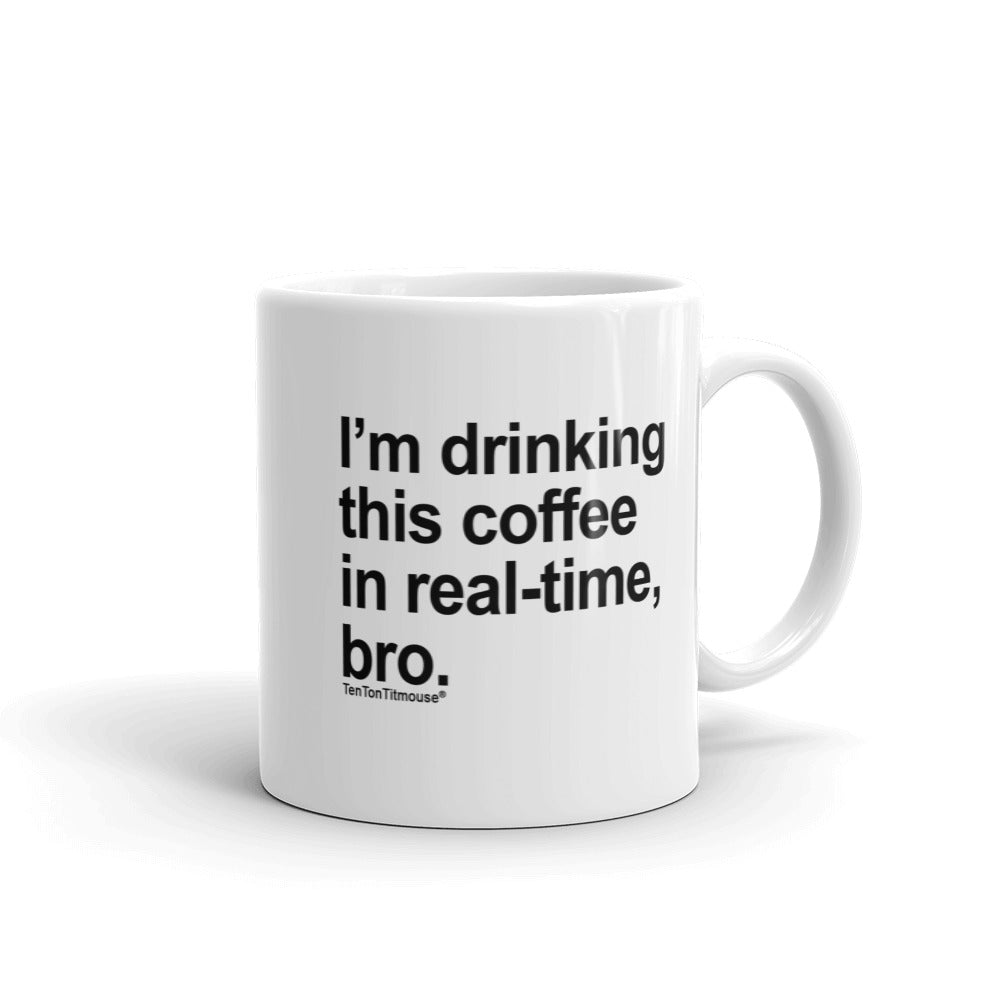 Ten Ton Titmouse Funny Office Mug: I'm drinking this coffee in real time, bro