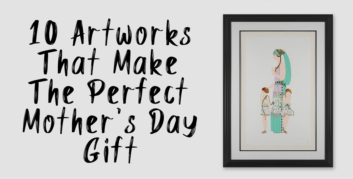 10 ARTWORKS THAT MAKE THE PERFECT MOTHER'S DAY GIFT