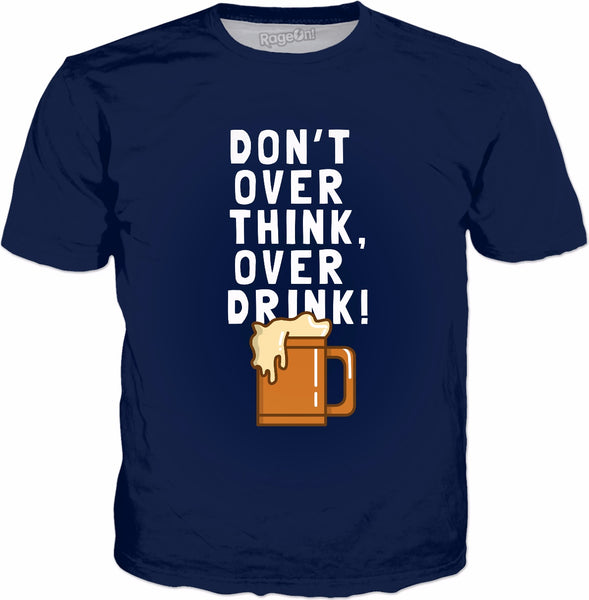 Don't Over Think, Over Drink! T-Shirt - Funny Drinking