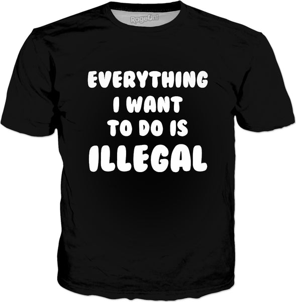 Everything I Want To Do Is Illegal T-Shirt