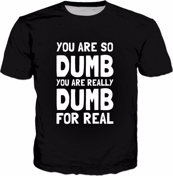 You Are So Dumb You Are Really Dumb For Real T-Shirt - Funny