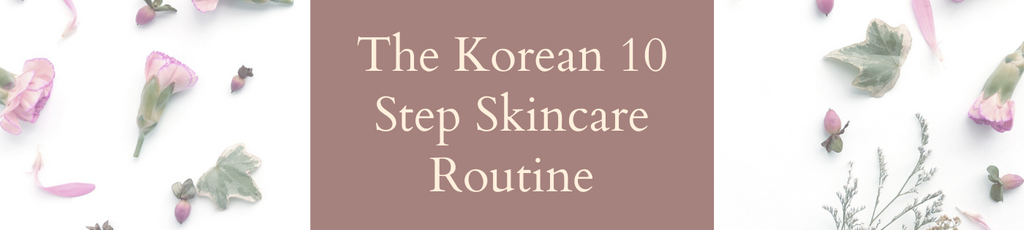 The Korean 10 Step Skincare Routine