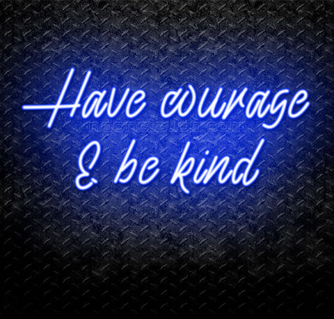 Have Courage & Be Kind Neon Sign