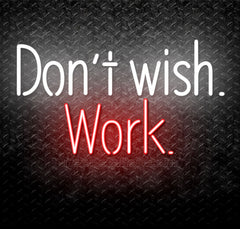 Don't Wish. Work. Neon Sign