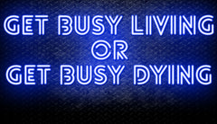Get Busy Living Or Get Busy Dying Neon Sign