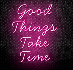 Good Things Take Time Neon Sign