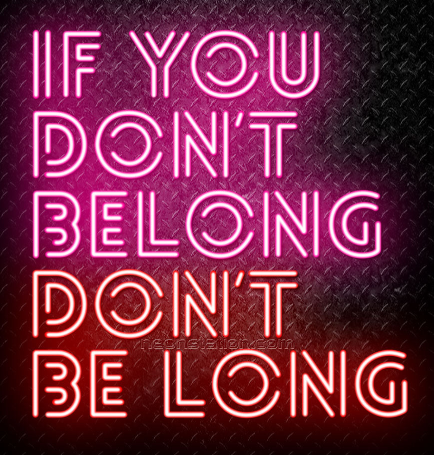 If You Don't Belong, Don't Be Long Neon Sign