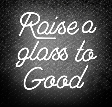 Raise A Glass To Good Neon Sign