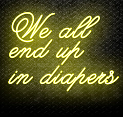 We All End Up In Diapers Neon Sign