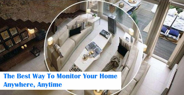 The Best Way To Monitor Your Home Anywhere, Anytime