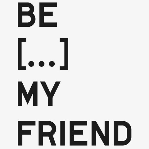BE...MY FRIEND