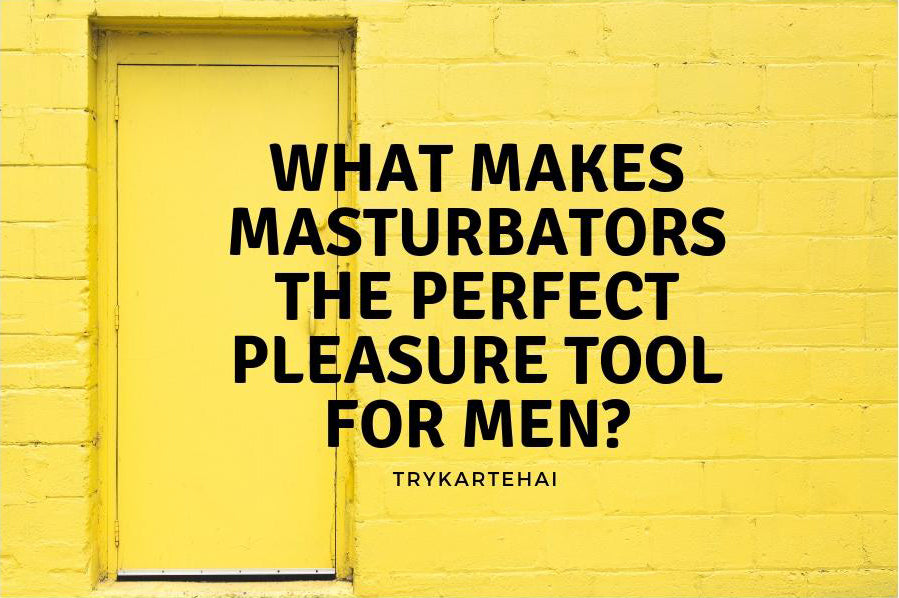 Masturbators for men: Is it a Perfect Pleasure Tool?