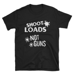 SHOOT LOADS, NOT GUNS T-shirt.