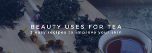 BEAUTY USES FOR TEA: 3 easy recipes to improve your skin
