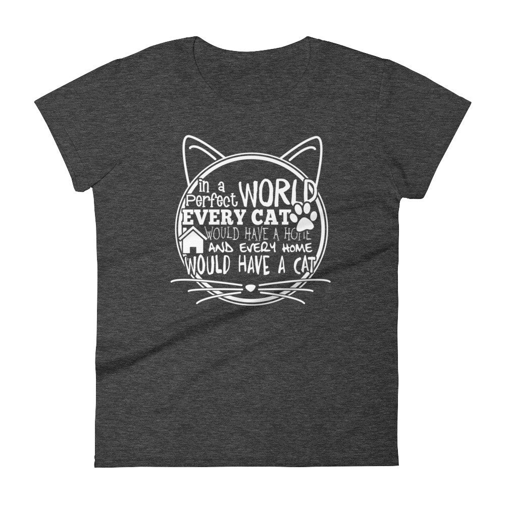 """In a Perfect World Every Cat Would Have a Home"" Women's short sleeve t-shirt"