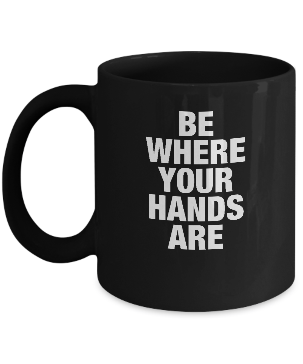 Be Where Your Hands Are - 11 & 15oz Mugs - 12steptees