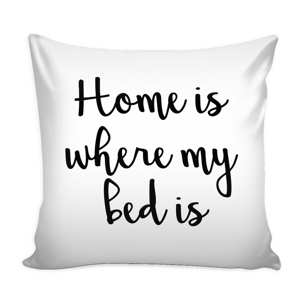 Home Is Where My Bed Is Pillow Cover