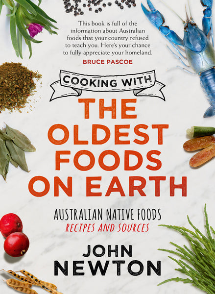 Cooking the Oldest Foods on Earth: Australian native foods recipes and sources - John Newton