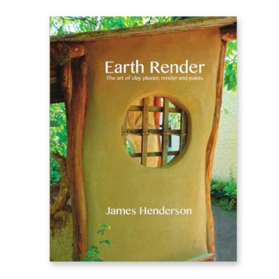 Earth Render: The Art of Clay Plaster, Render and Paints - James Henderson