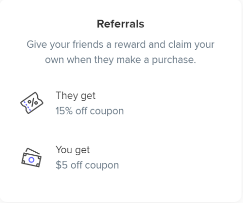 Referrals Give your friends a reward and claim your own when they make a purchase.  They get 15% off coupon , You get $5 off coupon