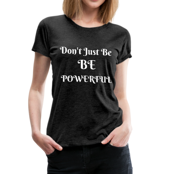 Be Powerful Women's Premium T-Shirt #413310265 - charcoal gray