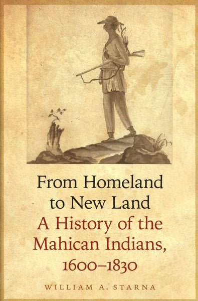 From Homeland to New Land A History of the Mahican Indians, 1600–1830