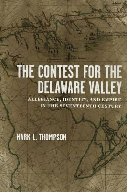 The Contest for the Delaware Valley Allegiance, Identity, and Empire in the Seventeenth Century