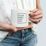 """You're Weird. I Like You."" Mug"