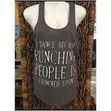 "Racerback Tank Top- ""I Dance Because Punching People Is Frowned Upon"" charcoal gray"