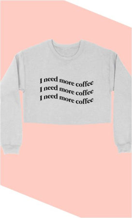 I Need More Coffee Sweatshirt